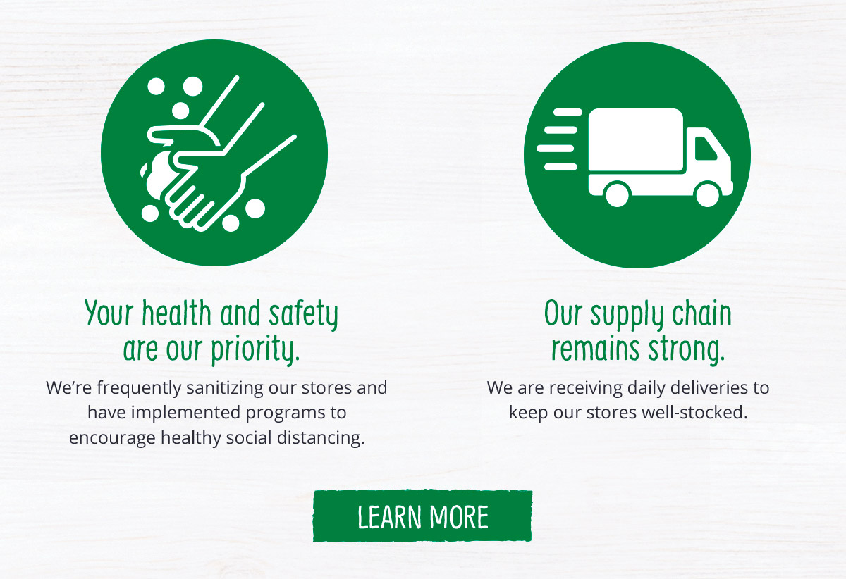 Your health and safety are our priority. Our supply chain remains strong.